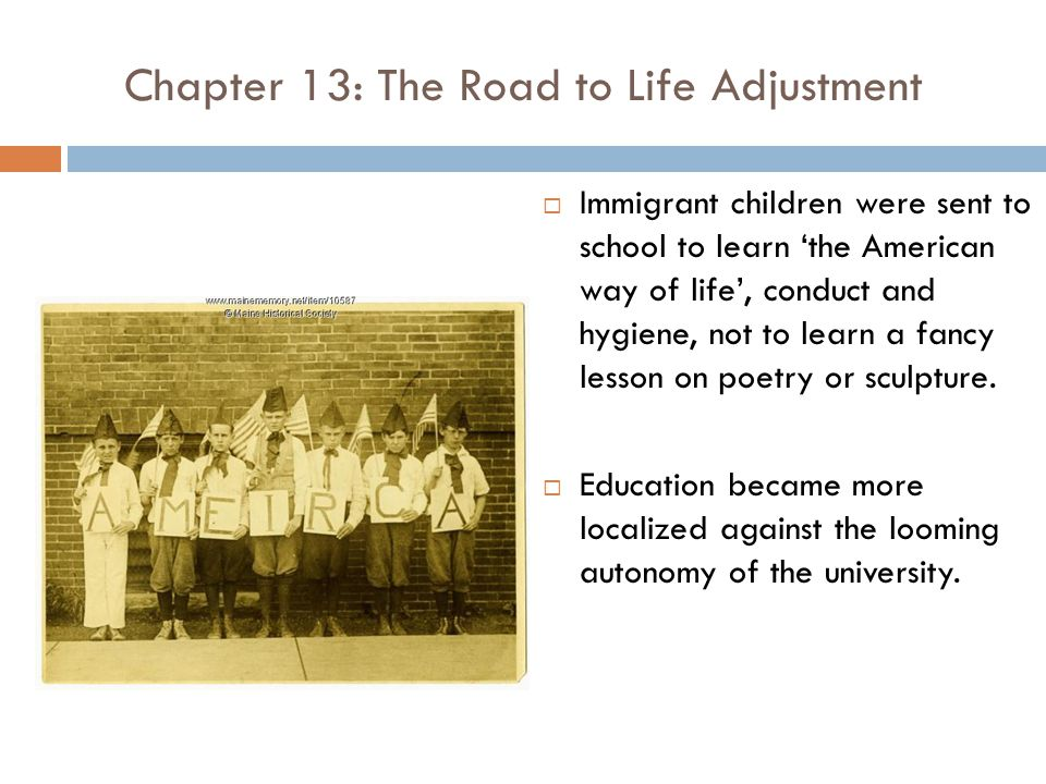 Chapter 13: The Road to Life Adjustment  Immigrant children were sent to school to learn 'the American way of life', conduct and hygiene, not to learn a fancy lesson on poetry or sculpture.