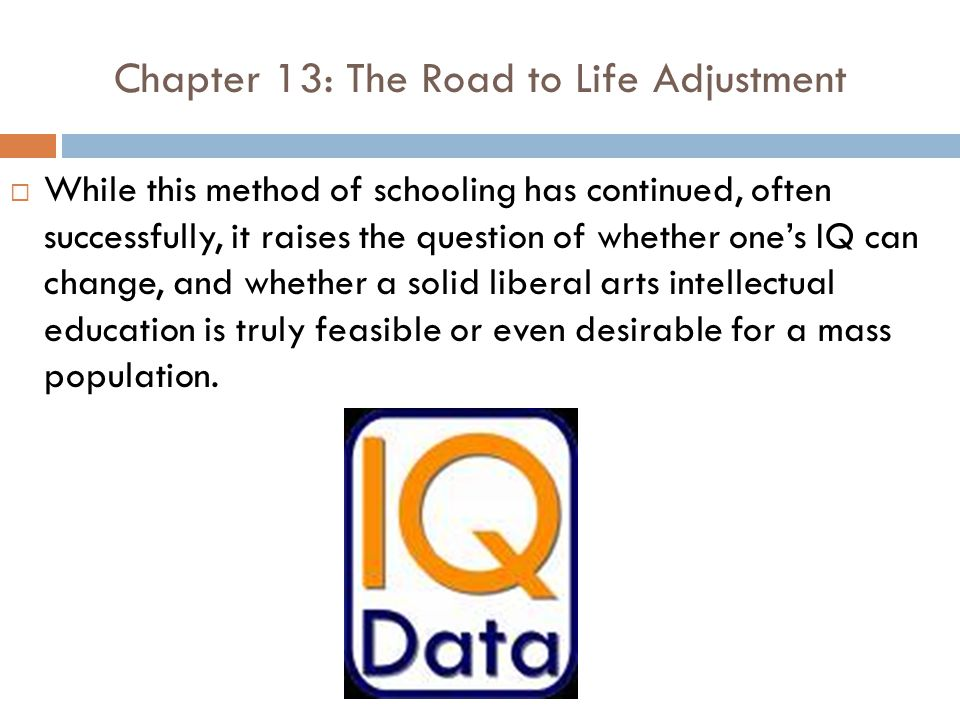 Chapter 13: The Road to Life Adjustment  While this method of schooling has continued, often successfully, it raises the question of whether one's IQ can change, and whether a solid liberal arts intellectual education is truly feasible or even desirable for a mass population.