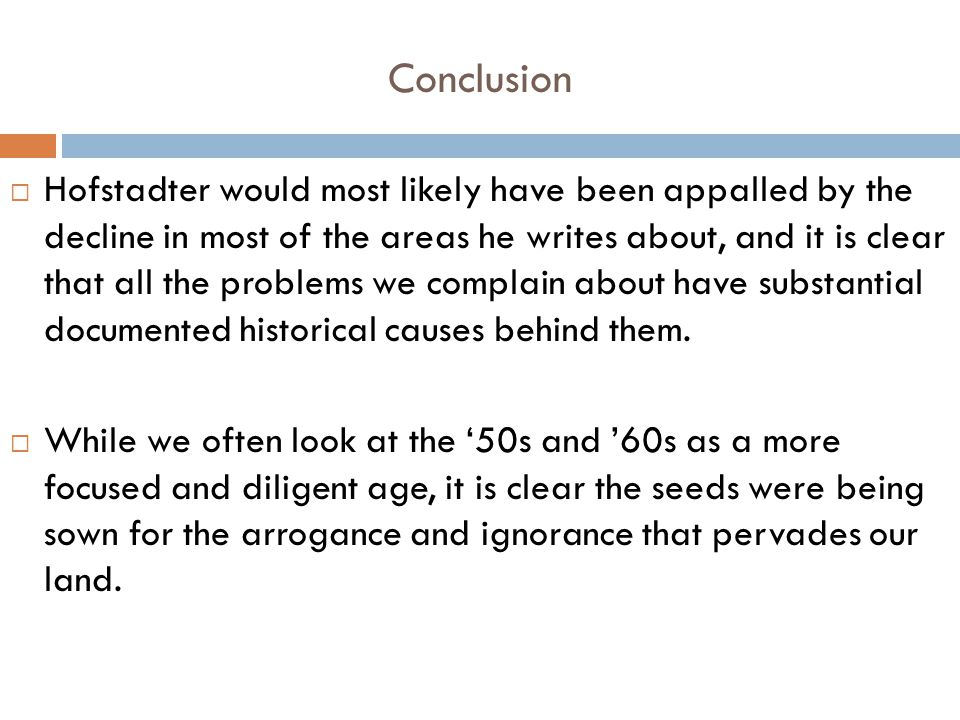 Conclusion  Hofstadter would most likely have been appalled by the decline in most of the areas he writes about, and it is clear that all the problems we complain about have substantial documented historical causes behind them.