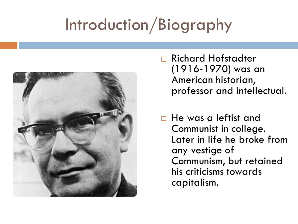 Introduction/Biography  Richard Hofstadter (1916-1970) was an American historian, professor and intellectual.