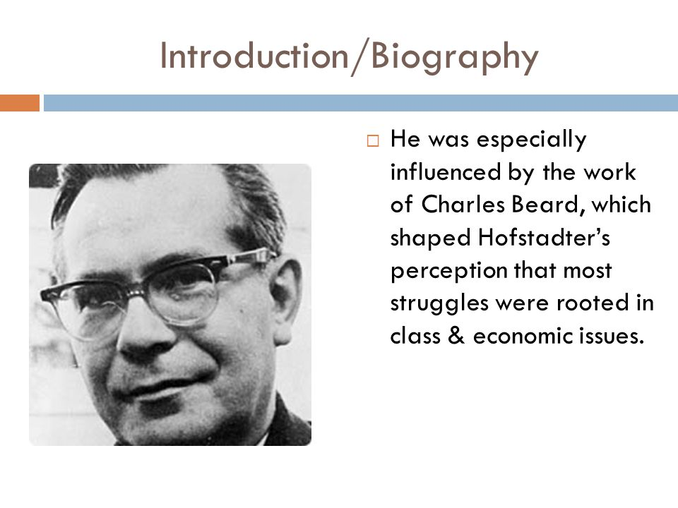 Introduction/Biography  He was especially influenced by the work of Charles Beard, which shaped Hofstadter's perception that most struggles were rooted in class & economic issues.