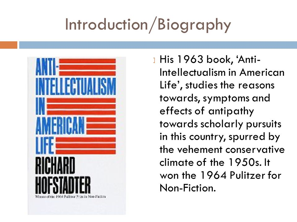 Introduction/Biography  His 1963 book, 'Anti- Intellectualism in American Life', studies the reasons towards, symptoms and effects of antipathy towards scholarly pursuits in this country, spurred by the vehement conservative climate of the 1950s.