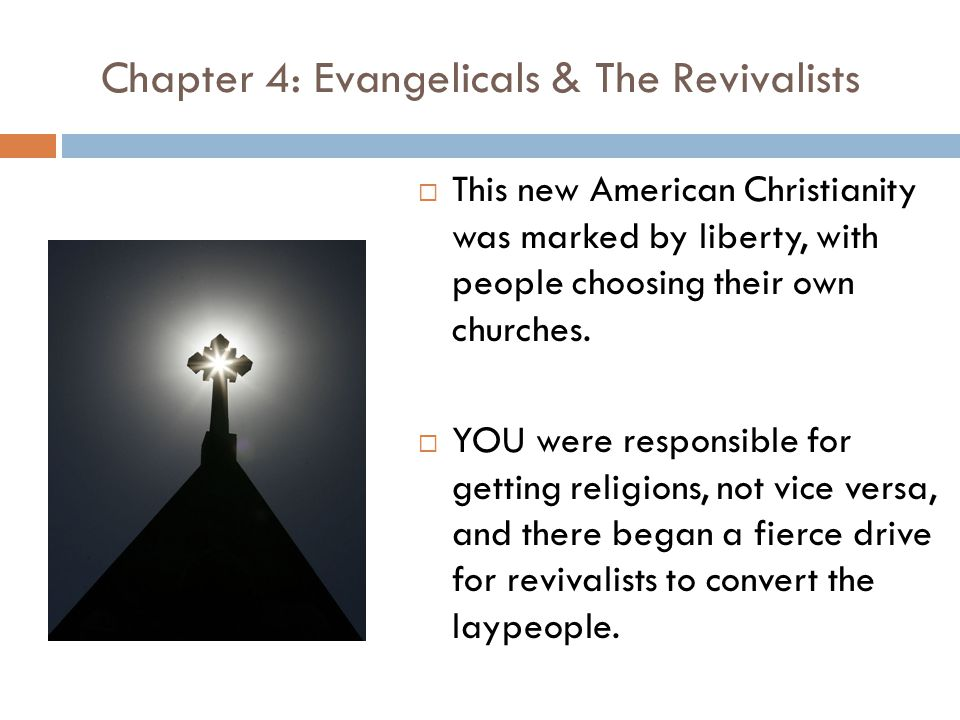 Chapter 4: Evangelicals & The Revivalists  This new American Christianity was marked by liberty, with people choosing their own churches.