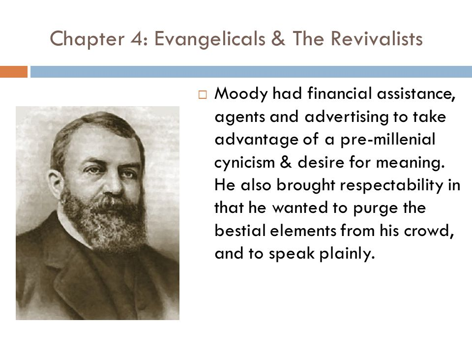 Chapter 4: Evangelicals & The Revivalists  Moody had financial assistance, agents and advertising to take advantage of a pre-millenial cynicism & desire for meaning.