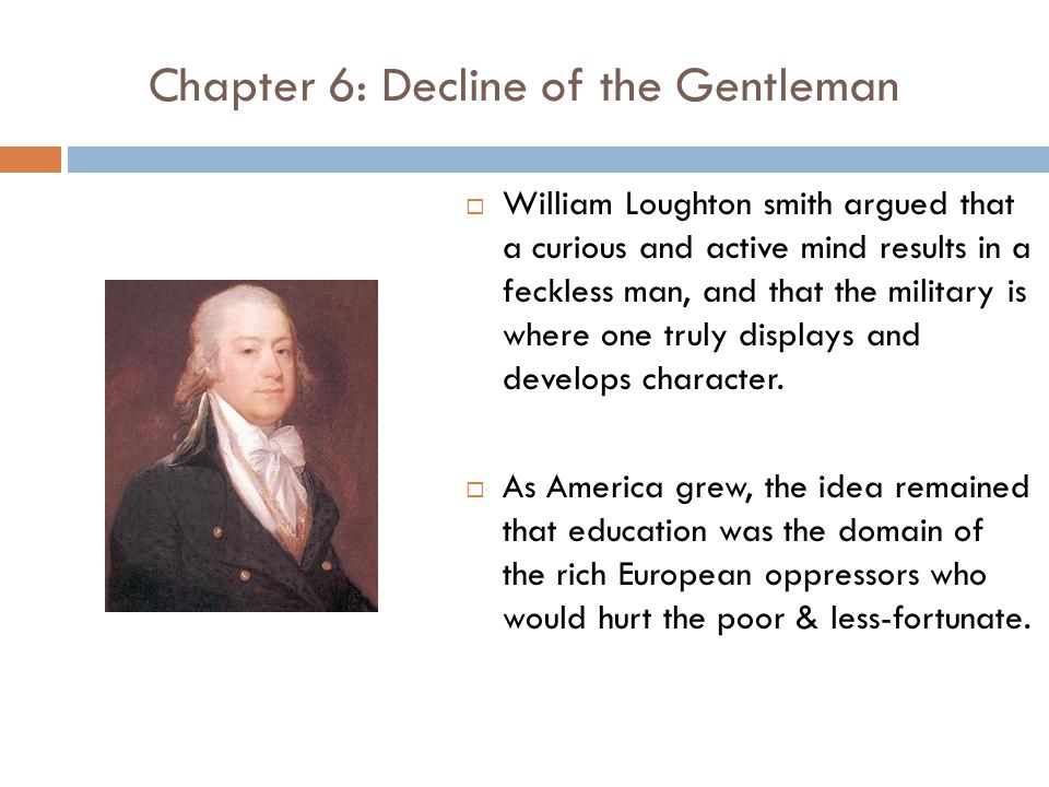 Chapter 6: Decline of the Gentleman  William Loughton smith argued that a curious and active mind results in a feckless man, and that the military is where one truly displays and develops character.