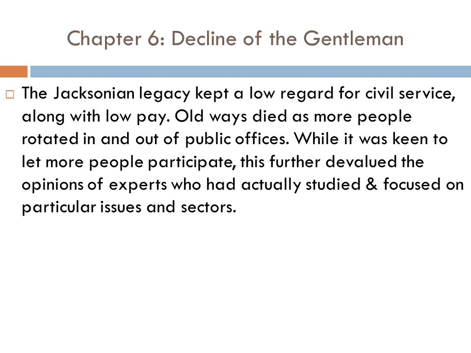 Chapter 6: Decline of the Gentleman  The Jacksonian legacy kept a low regard for civil service, along with low pay.