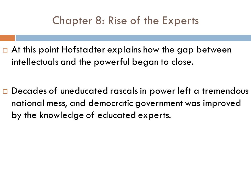 Chapter 8: Rise of the Experts  At this point Hofstadter explains how the gap between intellectuals and the powerful began to close.