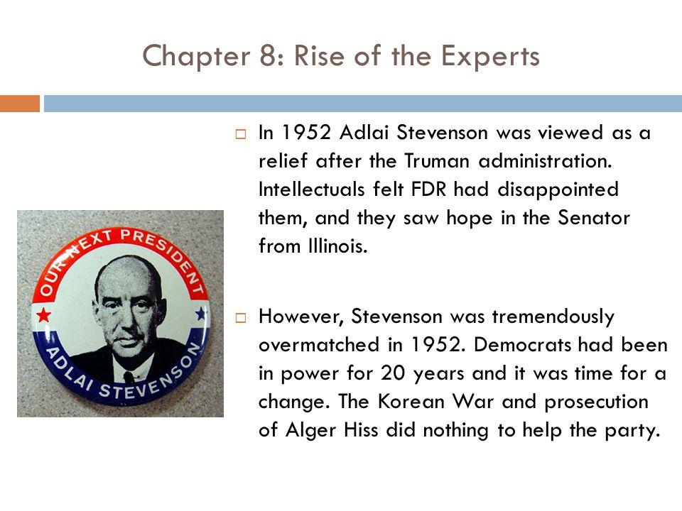 Chapter 8: Rise of the Experts  In 1952 Adlai Stevenson was viewed as a relief after the Truman administration.