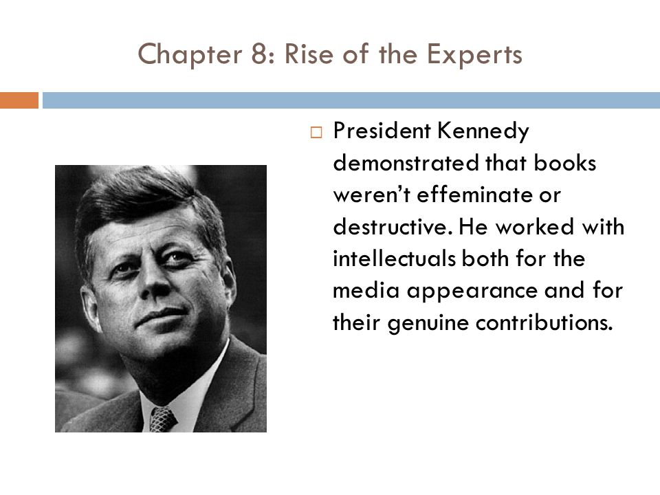Chapter 8: Rise of the Experts  President Kennedy demonstrated that books weren't effeminate or destructive.