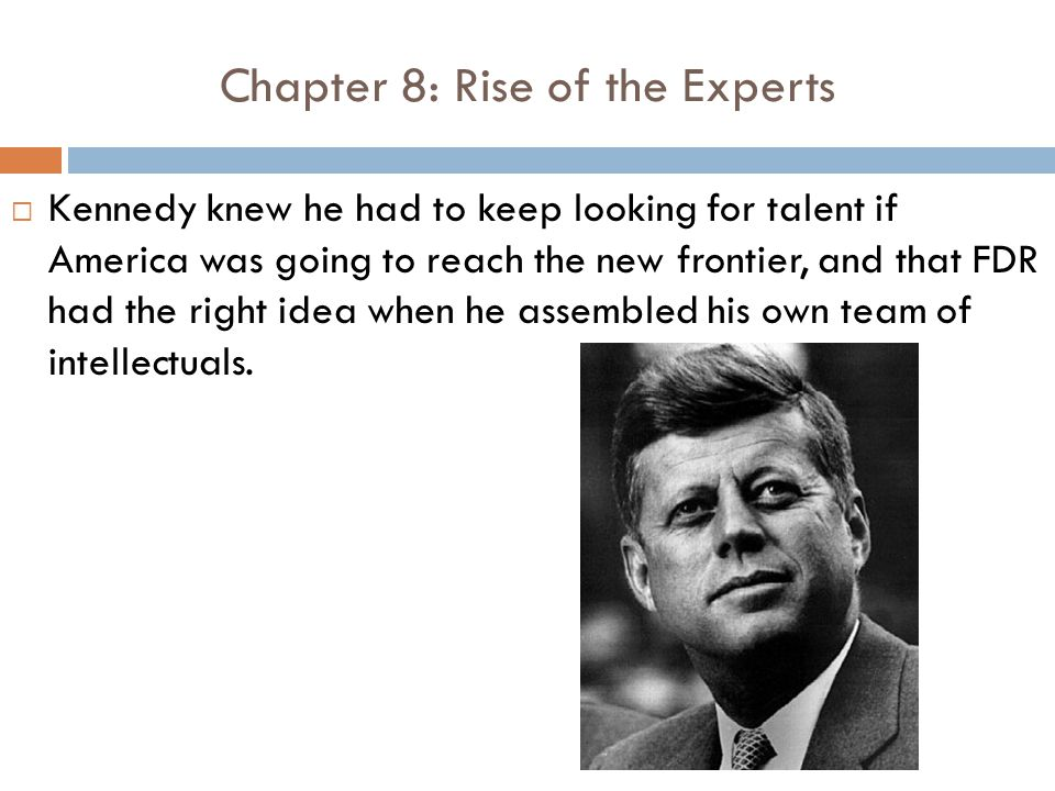 Chapter 8: Rise of the Experts  Kennedy knew he had to keep looking for talent if America was going to reach the new frontier, and that FDR had the right idea when he assembled his own team of intellectuals.