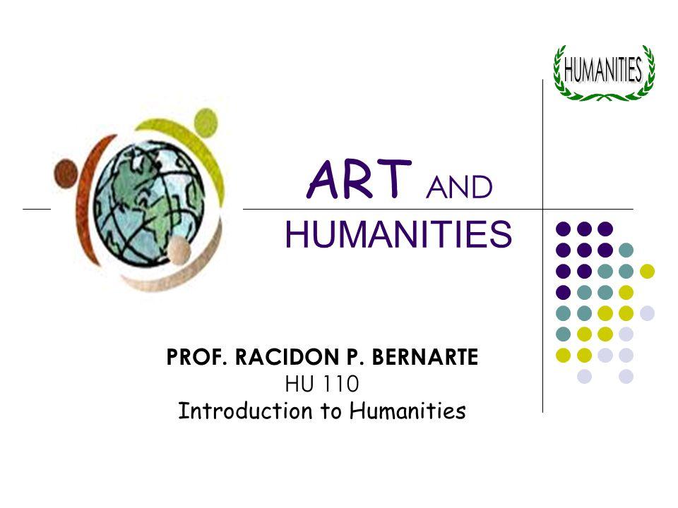 ART AND HUMANITIES PROF. RACIDON P. BERNARTE HU 110 Introduction to Humanities