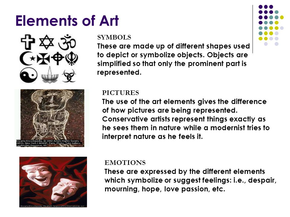Elements of Art SYMBOLS These are made up of different shapes used to depict or symbolize objects. Objects are simplified so that only the prominent p
