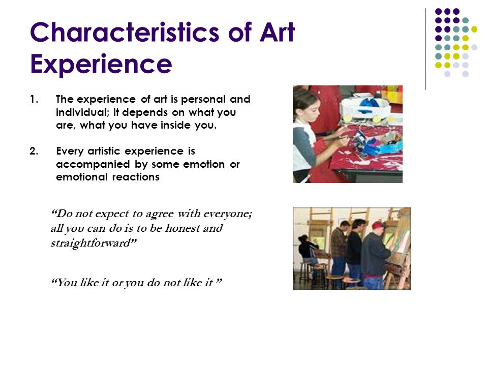 Characteristics of Art Experience 1.The experience of art is personal and individual; it depends on what you are, what you have inside you. 2.Every ar