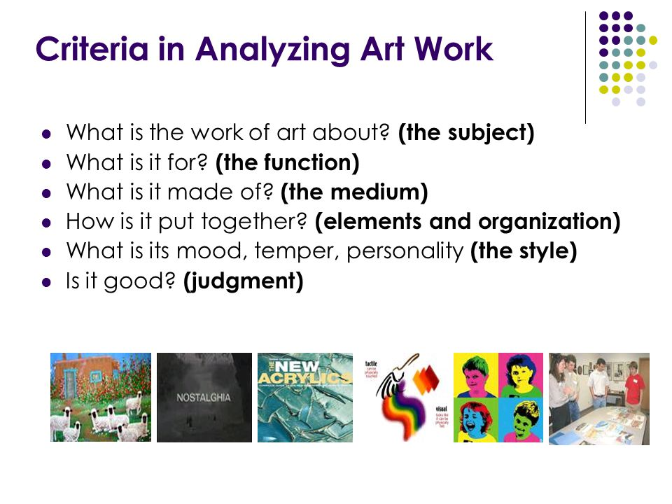 Criteria in Analyzing Art Work What is the work of art about? (the subject) What is it for? (the function) What is it made of? (the medium) How is it