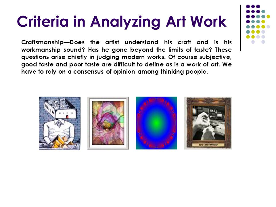 Criteria in Analyzing Art Work Craftsmanship—Does the artist understand his craft and is his workmanship sound? Has he gone beyond the limits of taste