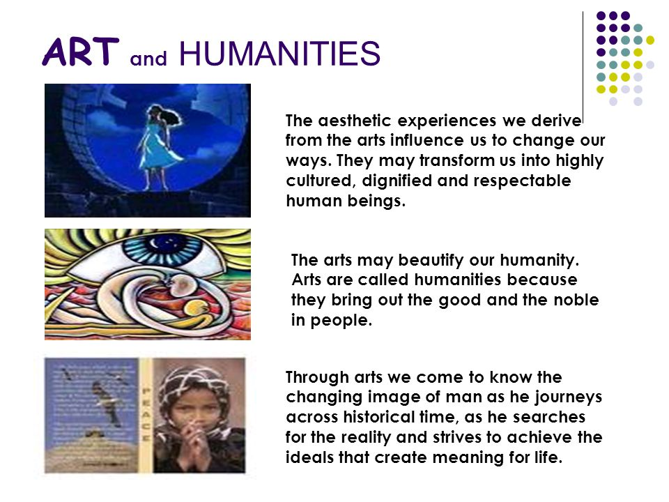 ART and HUMANITIES The aesthetic experiences we derive from the arts influence us to change our ways. They may transform us into highly cultured, dign
