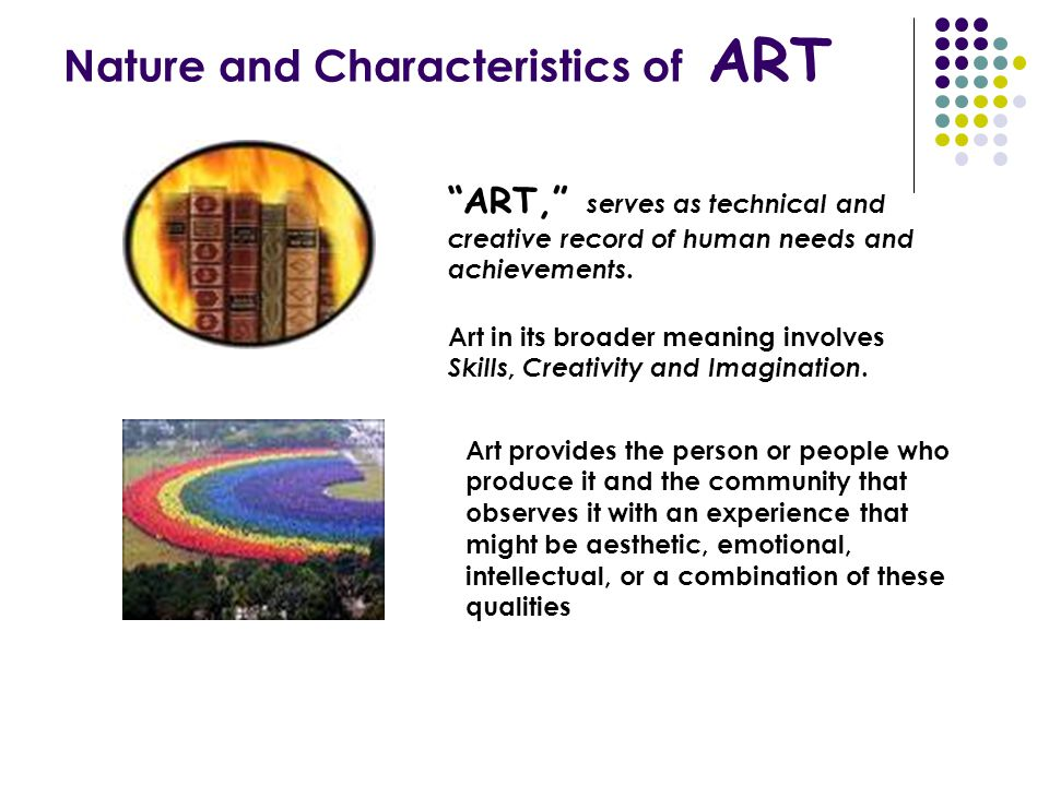 """""""ART,"""" serves as technical and creative record of human needs and achievements. Art in its broader meaning involves Skills, Creativity and Imagination"""