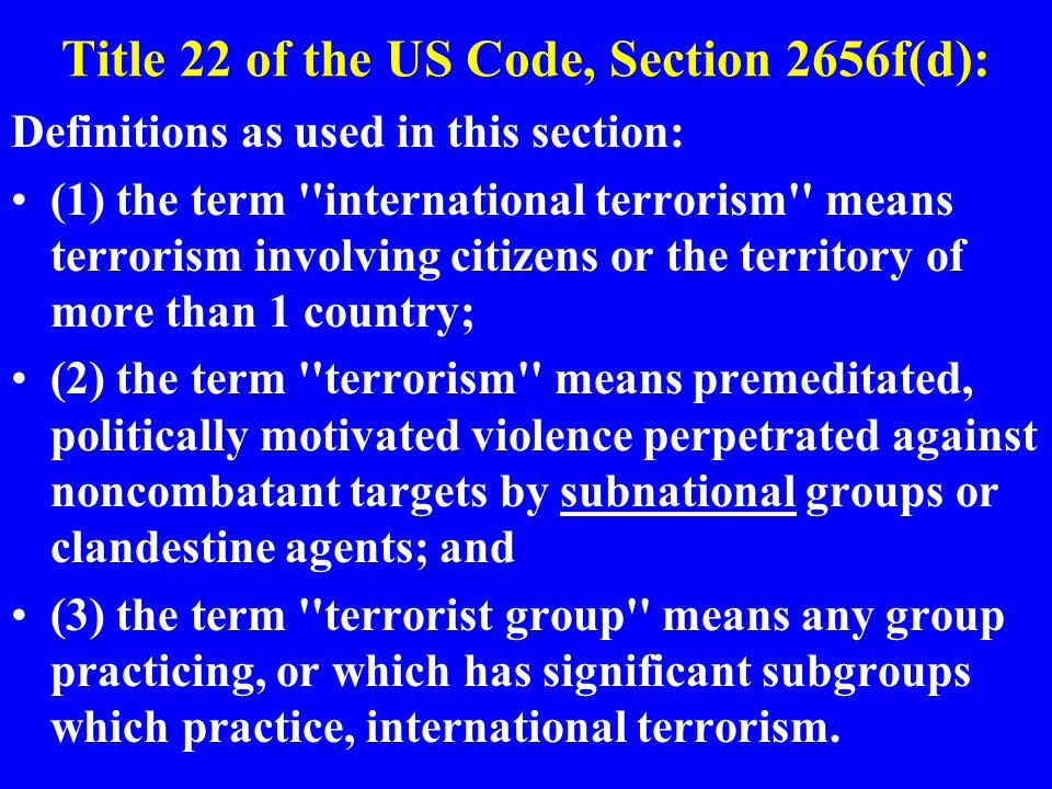 Title 22 of the US Code, Section 2656f(d): Definitions as used in this section: (1) the term international terrorism means terrorism involving citizens or the territory of more than 1 country; (2) the term terrorism means premeditated, politically motivated violence perpetrated against noncombatant targets by subnational groups or clandestine agents; and (3) the term terrorist group means any group practicing, or which has significant subgroups which practice, international terrorism.
