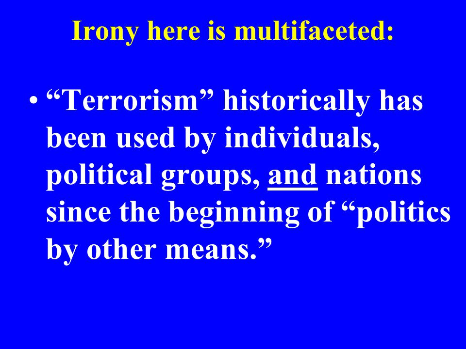 Irony here is multifaceted: Terrorism historically has been used by individuals, political groups, and nations since the beginning of politics by other means.