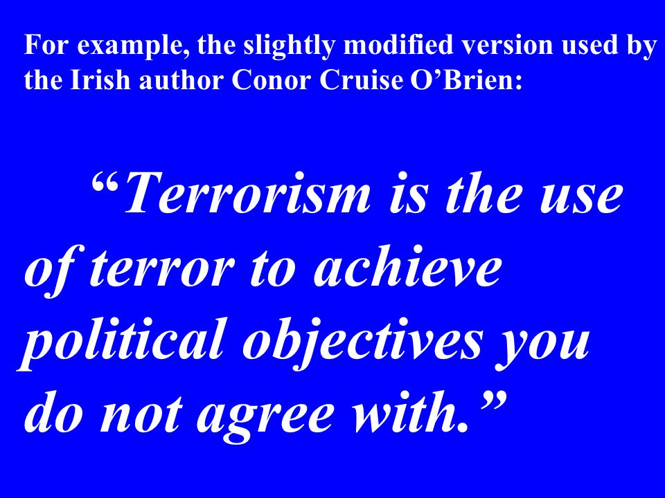 For example, the slightly modified version used by the Irish author Conor Cruise O'Brien: Terrorism is the use of terror to achieve political objectives you do not agree with.