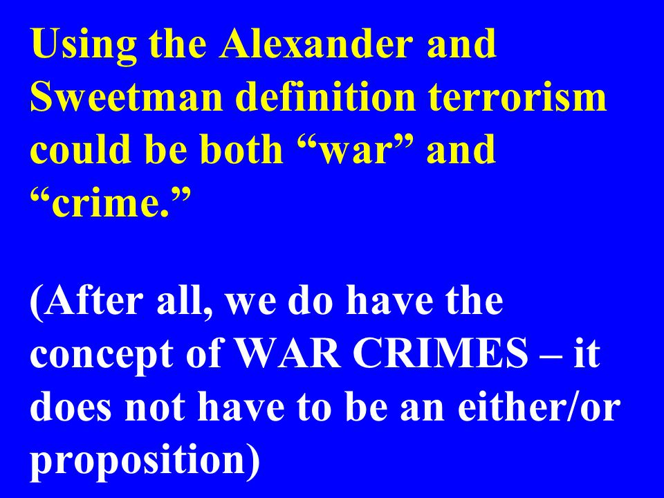 Using the Alexander and Sweetman definition terrorism could be both war and crime. (After all, we do have the concept of WAR CRIMES – it does not have to be an either/or proposition)