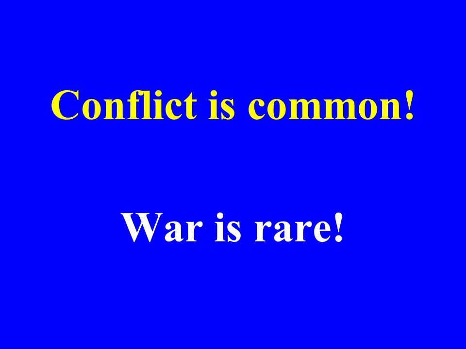 Conflict is common! War is rare!