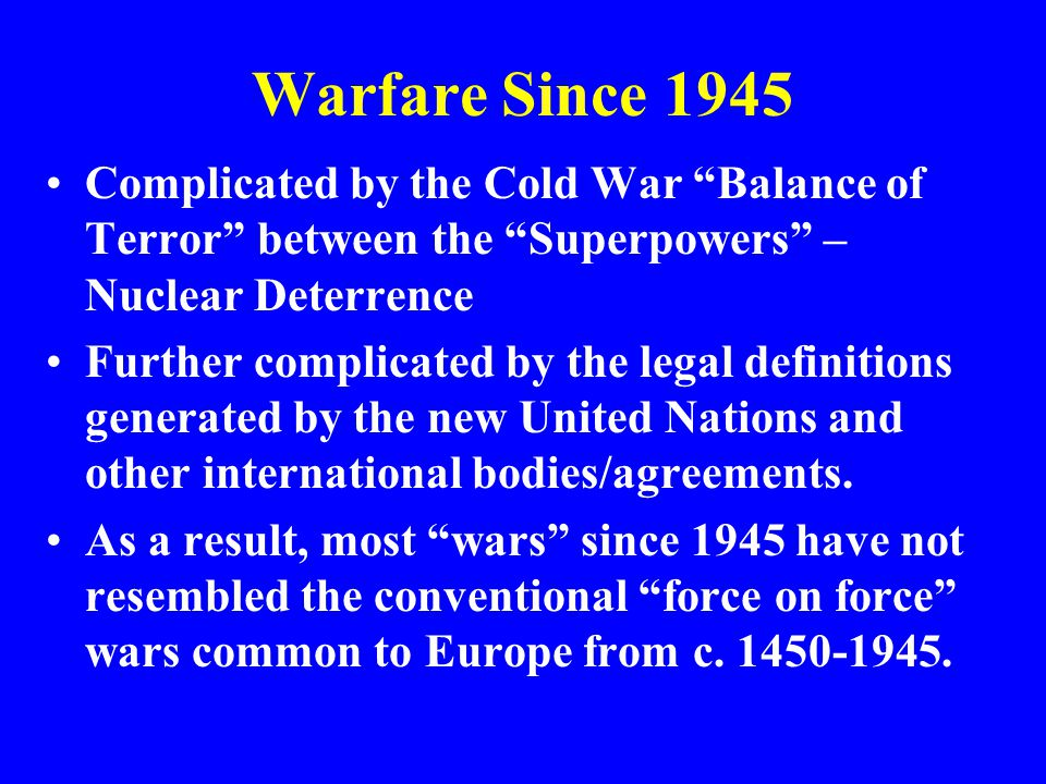Warfare Since 1945 Complicated by the Cold War Balance of Terror between the Superpowers – Nuclear Deterrence Further complicated by the legal definitions generated by the new United Nations and other international bodies/agreements.
