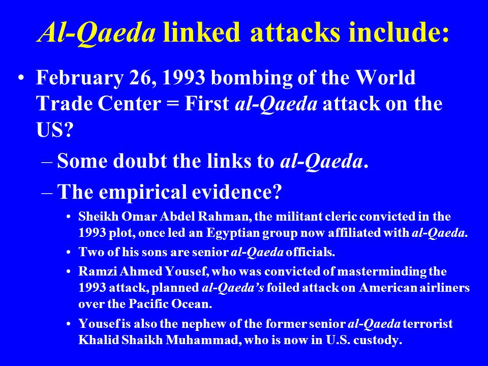 Al-Qaeda linked attacks include: February 26, 1993 bombing of the World Trade Center = First al-Qaeda attack on the US.