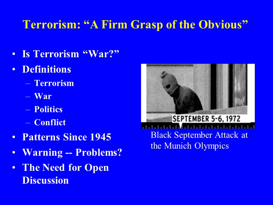 Terrorism: A Firm Grasp of the Obvious Is Terrorism War? Definitions –Terrorism –War –Politics –Conflict Patterns Since 1945 Warning -- Problems.
