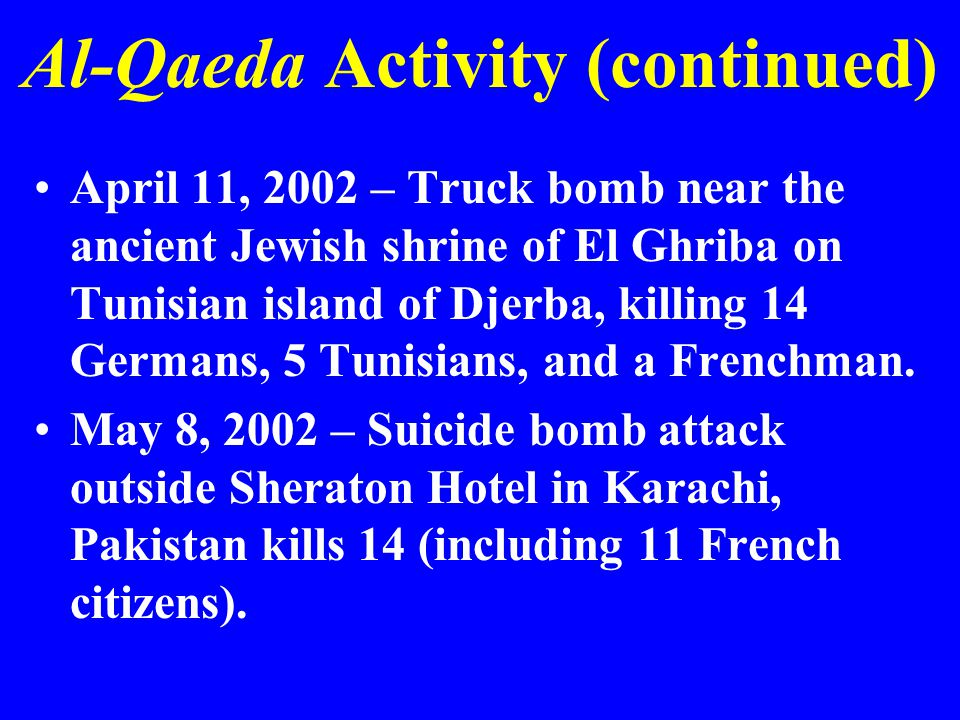 Al-Qaeda Activity (continued) April 11, 2002 – Truck bomb near the ancient Jewish shrine of El Ghriba on Tunisian island of Djerba, killing 14 Germans, 5 Tunisians, and a Frenchman.