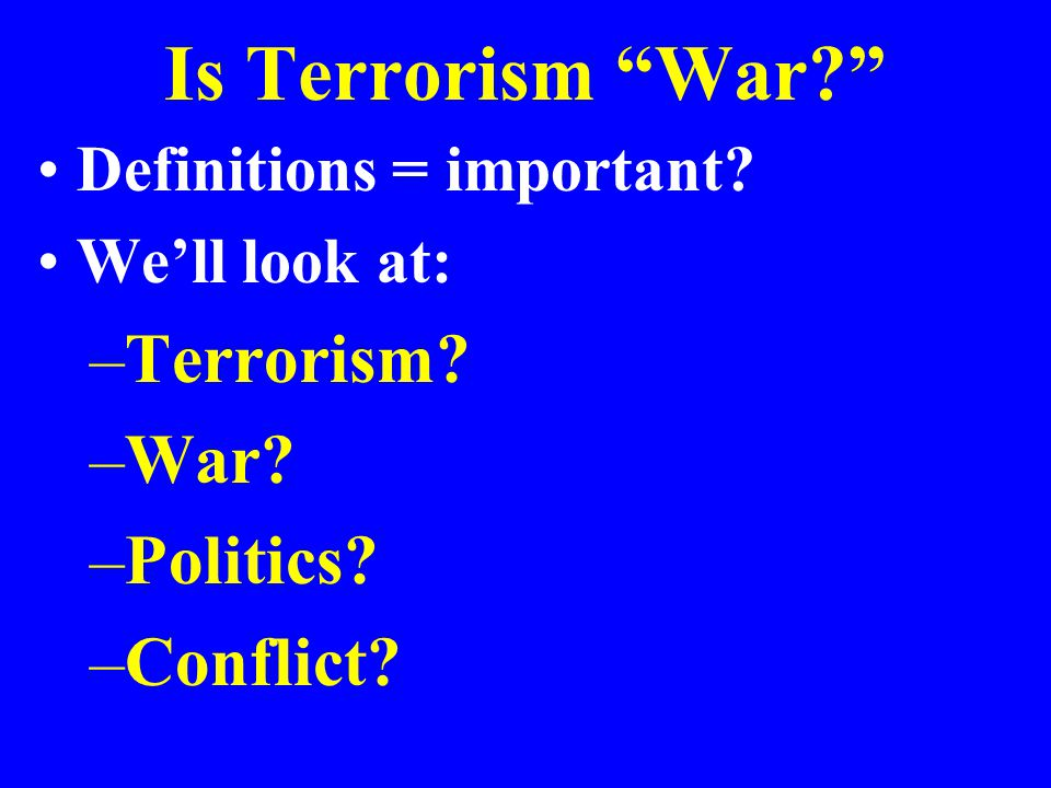 Is Terrorism War? Definitions = important? We'll look at: –Terrorism? –War? –Politics? –Conflict?