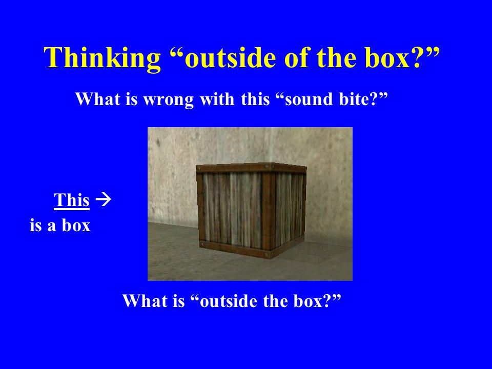 Thinking outside of the box? What is wrong with this sound bite? This  is a box What is outside the box?