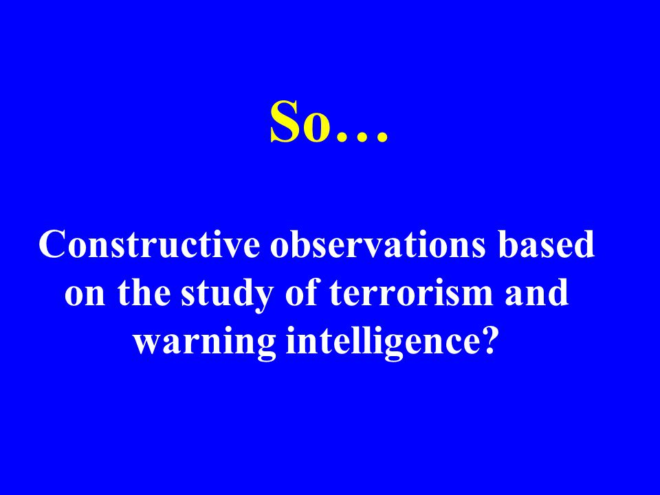 So… Constructive observations based on the study of terrorism and warning intelligence?