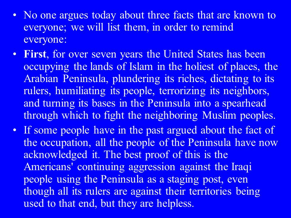 No one argues today about three facts that are known to everyone; we will list them, in order to remind everyone: First, for over seven years the United States has been occupying the lands of Islam in the holiest of places, the Arabian Peninsula, plundering its riches, dictating to its rulers, humiliating its people, terrorizing its neighbors, and turning its bases in the Peninsula into a spearhead through which to fight the neighboring Muslim peoples.