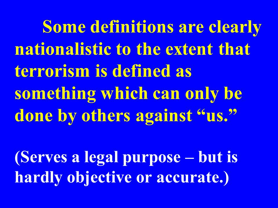 Some definitions are clearly nationalistic to the extent that terrorism is defined as something which can only be done by others against us. (Serves a legal purpose – but is hardly objective or accurate.)