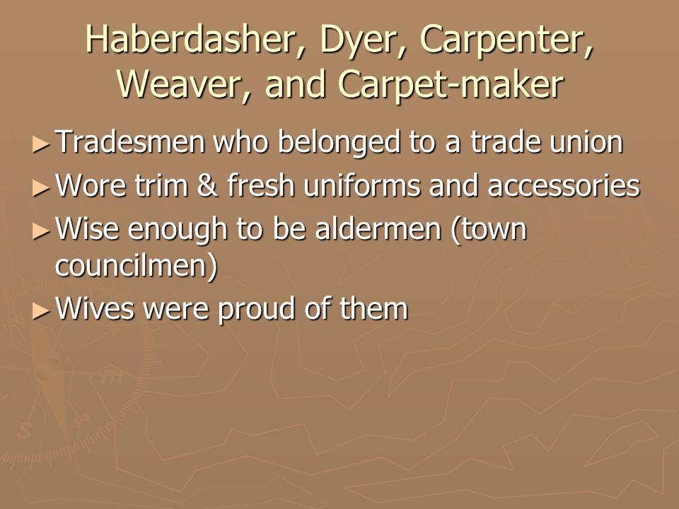 Haberdasher, Dyer, Carpenter, Weaver, and Carpet-maker ► Tradesmen who belonged to a trade union ► Wore trim & fresh uniforms and accessories ► Wise enough to be aldermen (town councilmen) ► Wives were proud of them