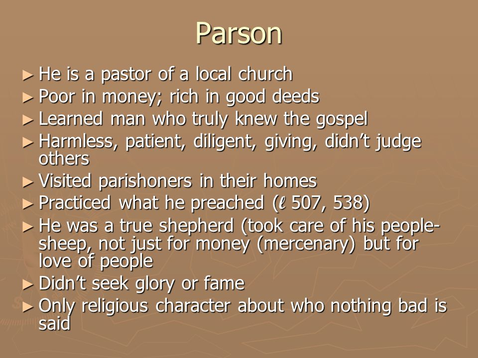 Parson ► He is a pastor of a local church ► Poor in money; rich in good deeds ► Learned man who truly knew the gospel ► Harmless, patient, diligent, giving, didn't judge others ► Visited parishoners in their homes ► Practiced what he preached ( l 507, 538) ► He was a true shepherd (took care of his people- sheep, not just for money (mercenary) but for love of people ► Didn't seek glory or fame ► Only religious character about who nothing bad is said