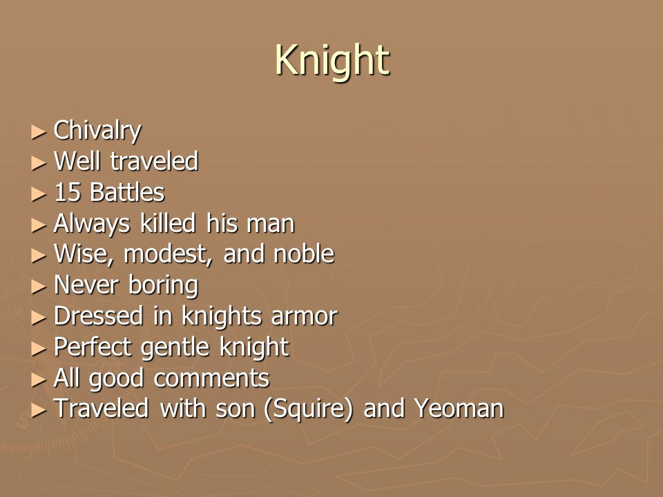 Knight ► Chivalry ► Well traveled ► 15 Battles ► Always killed his man ► Wise, modest, and noble ► Never boring ► Dressed in knights armor ► Perfect gentle knight ► All good comments ► Traveled with son (Squire) and Yeoman