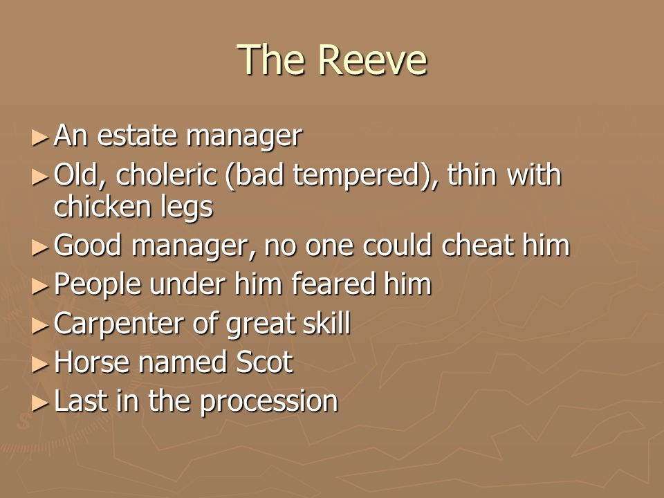 The Reeve ► An estate manager ► Old, choleric (bad tempered), thin with chicken legs ► Good manager, no one could cheat him ► People under him feared him ► Carpenter of great skill ► Horse named Scot ► Last in the procession