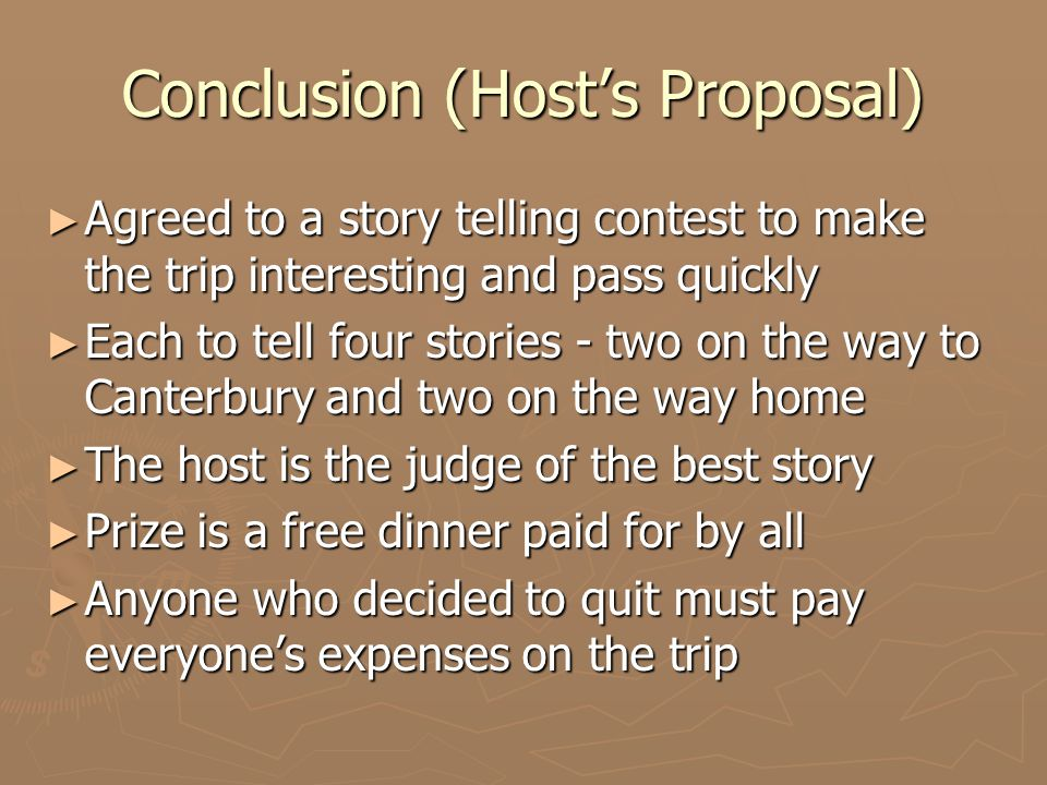 Conclusion (Host's Proposal) ► Agreed to a story telling contest to make the trip interesting and pass quickly ► Each to tell four stories - two on the way to Canterbury and two on the way home ► The host is the judge of the best story ► Prize is a free dinner paid for by all ► Anyone who decided to quit must pay everyone's expenses on the trip