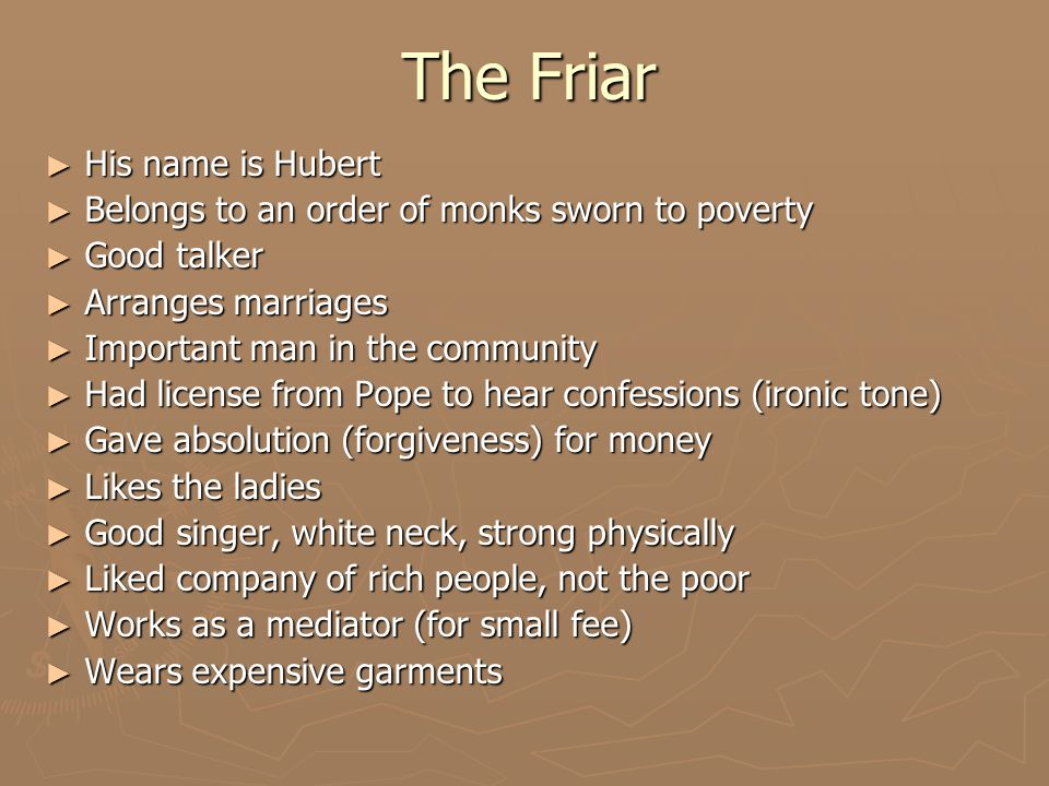 The Friar ► His name is Hubert ► Belongs to an order of monks sworn to poverty ► Good talker ► Arranges marriages ► Important man in the community ► Had license from Pope to hear confessions (ironic tone) ► Gave absolution (forgiveness) for money ► Likes the ladies ► Good singer, white neck, strong physically ► Liked company of rich people, not the poor ► Works as a mediator (for small fee) ► Wears expensive garments