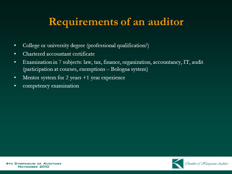 Requirements of an auditor College or university degree (professional qualification ) Chartered accountant certificate Examination in 7 subjects: law, tax, finance, organization, accountancy, IT, audit (participation at courses, exemptions – Bologna system) Mentor system for 2 years +1 year experience competency examination