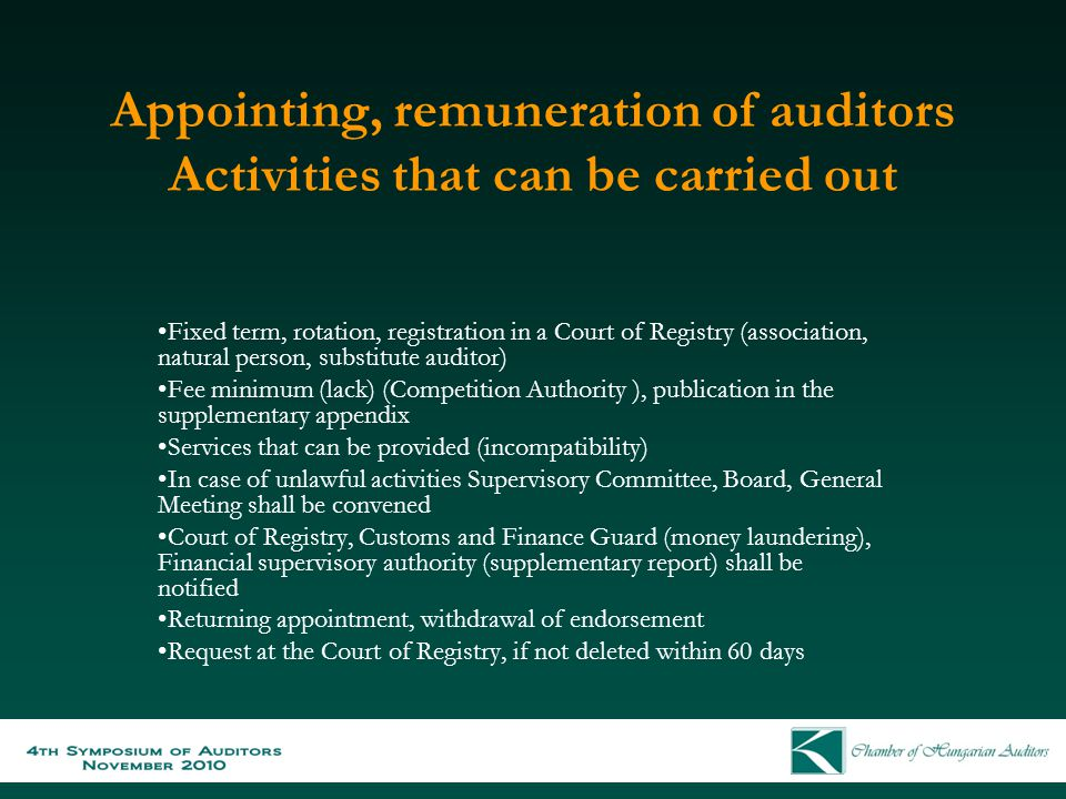 Appointing, remuneration of auditors Activities that can be carried out Fixed term, rotation, registration in a Court of Registry (association, natural person, substitute auditor) Fee minimum (lack) (Competition Authority ), publication in the supplementary appendix Services that can be provided (incompatibility) In case of unlawful activities Supervisory Committee, Board, General Meeting shall be convened Court of Registry, Customs and Finance Guard (money laundering), Financial supervisory authority (supplementary report) shall be notified Returning appointment, withdrawal of endorsement Request at the Court of Registry, if not deleted within 60 days
