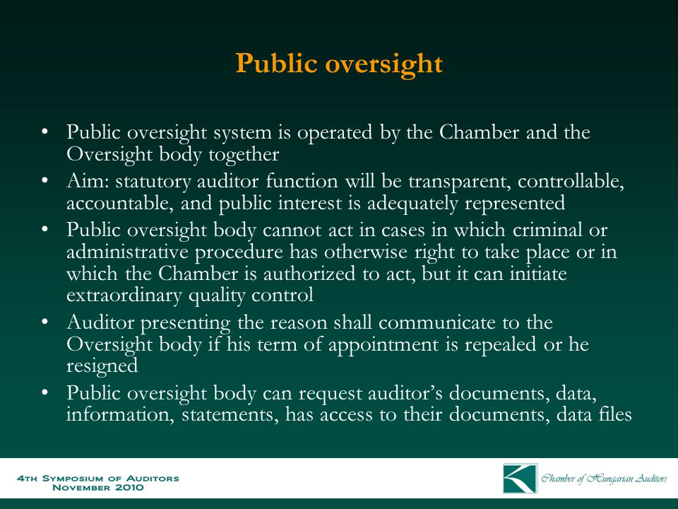 Public oversight Public oversight system is operated by the Chamber and the Oversight body together Aim: statutory auditor function will be transparent, controllable, accountable, and public interest is adequately represented Public oversight body cannot act in cases in which criminal or administrative procedure has otherwise right to take place or in which the Chamber is authorized to act, but it can initiate extraordinary quality control Auditor presenting the reason shall communicate to the Oversight body if his term of appointment is repealed or he resigned Public oversight body can request auditor's documents, data, information, statements, has access to their documents, data files