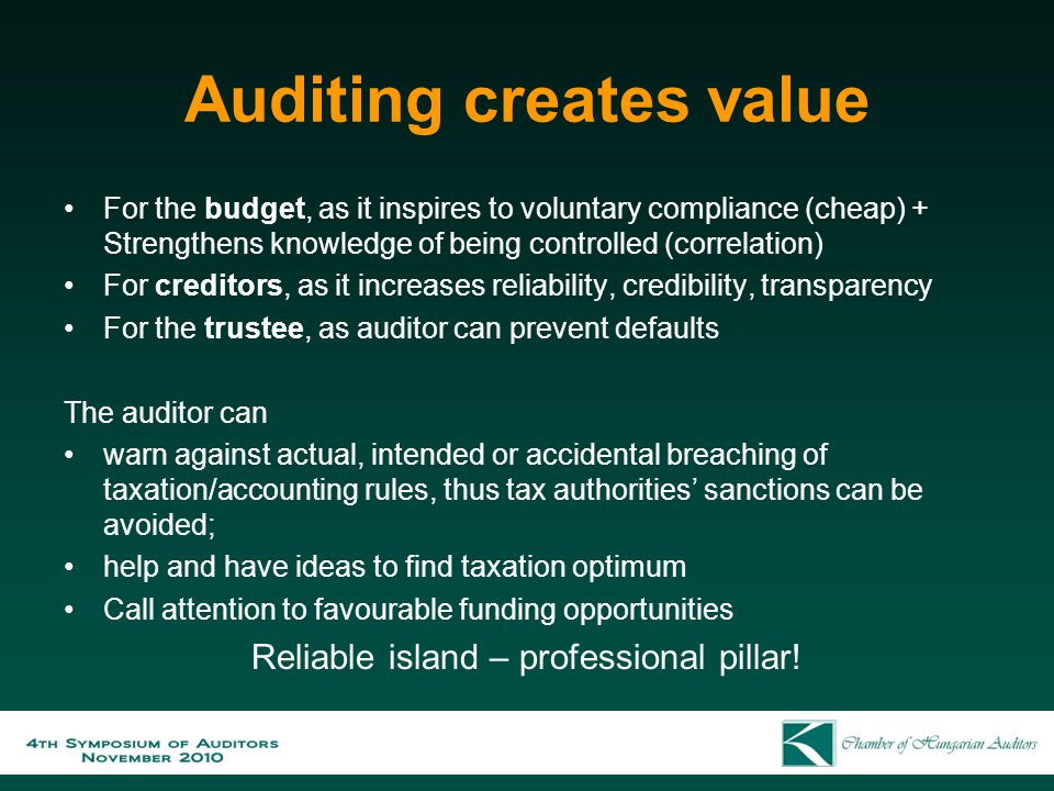 Auditing creates value For the budget, as it inspires to voluntary compliance (cheap) + Strengthens knowledge of being controlled (correlation) For creditors, as it increases reliability, credibility, transparency For the trustee, as auditor can prevent defaults The auditor can warn against actual, intended or accidental breaching of taxation/accounting rules, thus tax authorities' sanctions can be avoided; help and have ideas to find taxation optimum Call attention to favourable funding opportunities Reliable island – professional pillar!