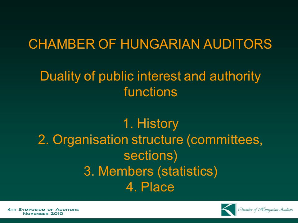 CHAMBER OF HUNGARIAN AUDITORS Duality of public interest and authority functions 1. History 2. Organisation structure (committees, sections) 3. Member