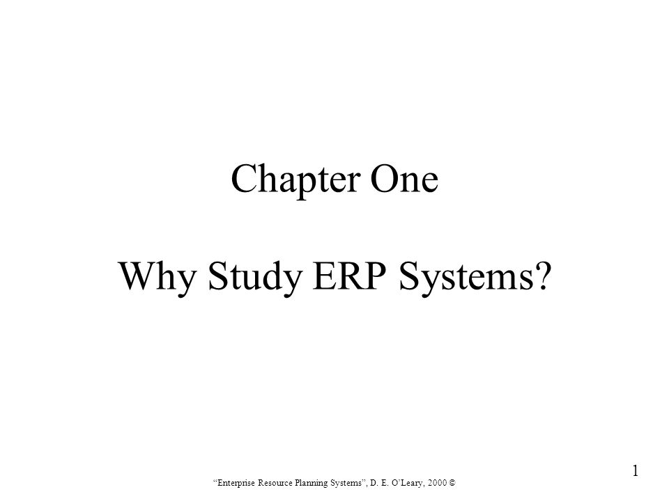 """1 """"Enterprise Resource Planning Systems"""", D. E. O'Leary, 2000 © Chapter One Why Study ERP Systems?"""