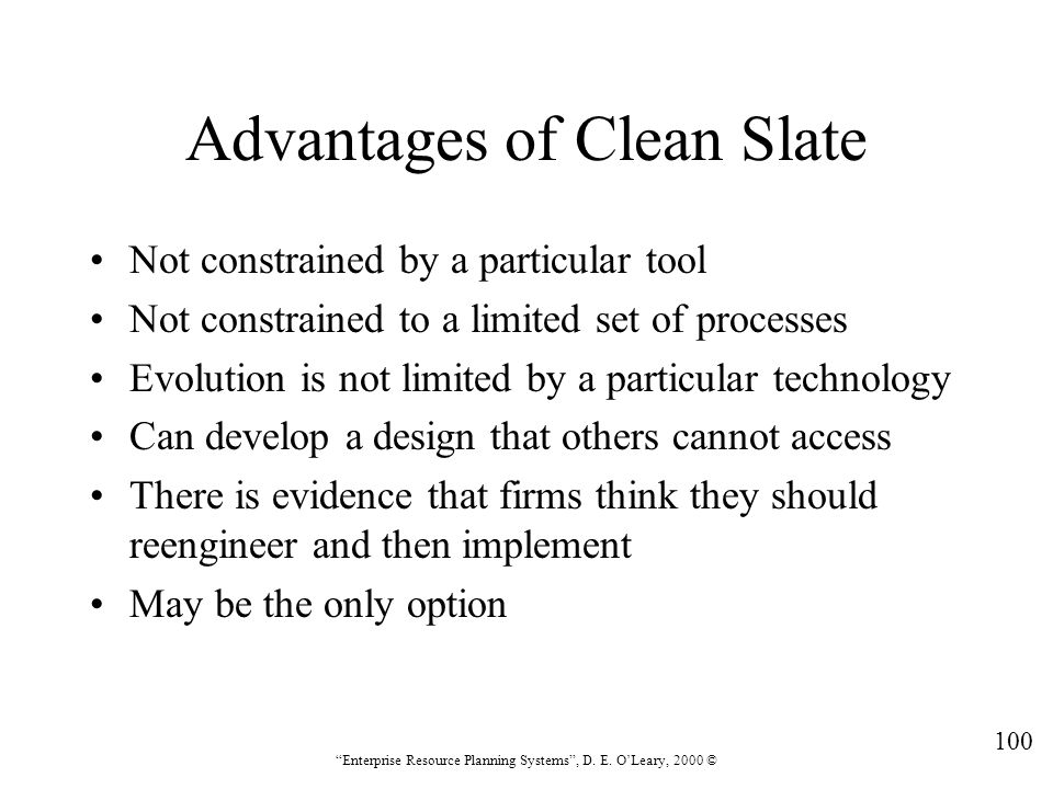 """100 """"Enterprise Resource Planning Systems"""", D. E. O'Leary, 2000 © Advantages of Clean Slate Not constrained by a particular tool Not constrained to a"""