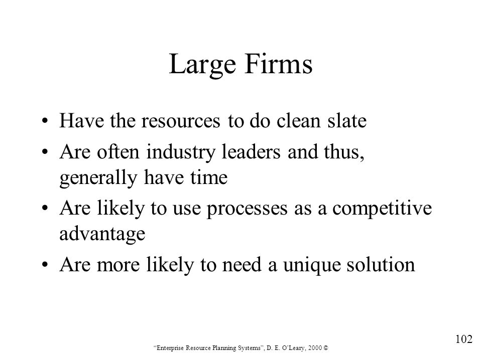 """102 """"Enterprise Resource Planning Systems"""", D. E. O'Leary, 2000 © Large Firms Have the resources to do clean slate Are often industry leaders and thus"""