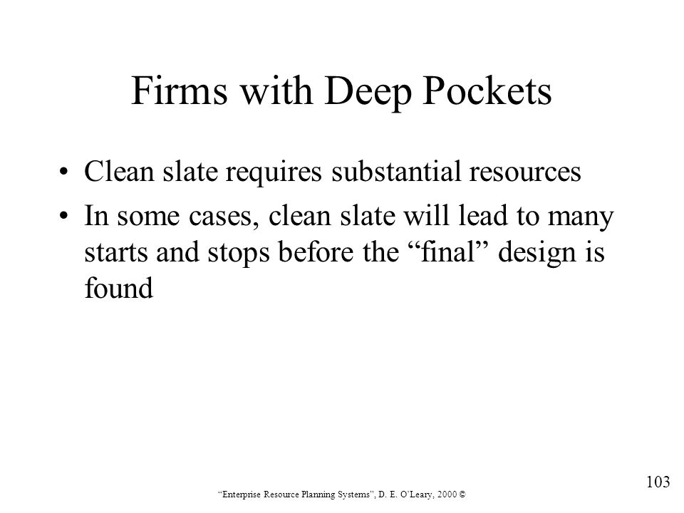 """103 """"Enterprise Resource Planning Systems"""", D. E. O'Leary, 2000 © Firms with Deep Pockets Clean slate requires substantial resources In some cases, cl"""